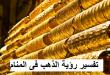 بالصور تفسير حلم الذهب , تفسير رؤيه الدهب في الحلم 5388 1 110x75